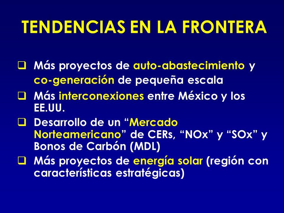 TENDENCIAS EN LA FRONTERA Más proyectos de auto-abastecimiento y co-generación de pequeña escala Más interconexiones entre México y los EE.UU. Desarro