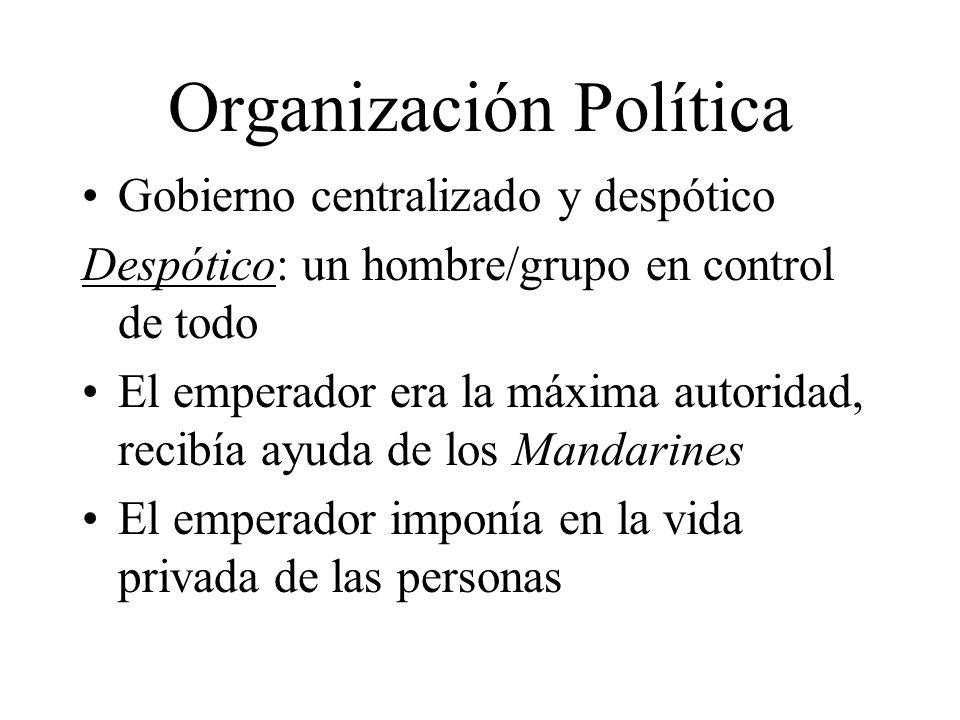 Organización Política Gobierno centralizado y despótico Despótico: un hombre/grupo en control de todo El emperador era la máxima autoridad, recibía ayuda de los Mandarines El emperador imponía en la vida privada de las personas