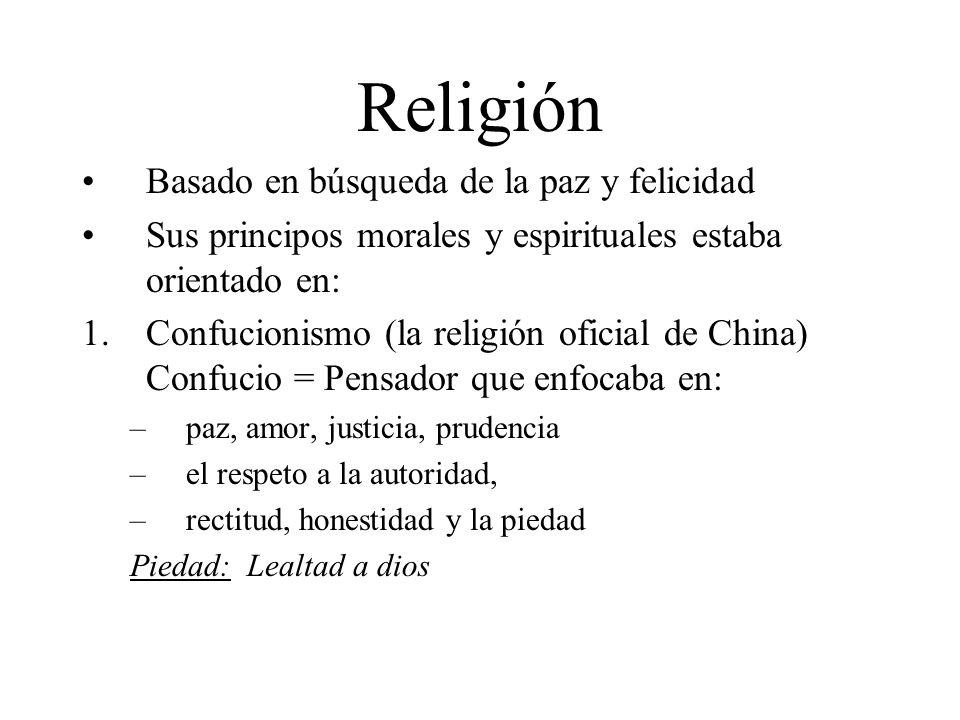 Religión Basado en búsqueda de la paz y felicidad Sus principos morales y espirituales estaba orientado en: 1.Confucionismo (la religión oficial de China) Confucio = Pensador que enfocaba en: –paz, amor, justicia, prudencia –el respeto a la autoridad, –rectitud, honestidad y la piedad Piedad: Lealtad a dios