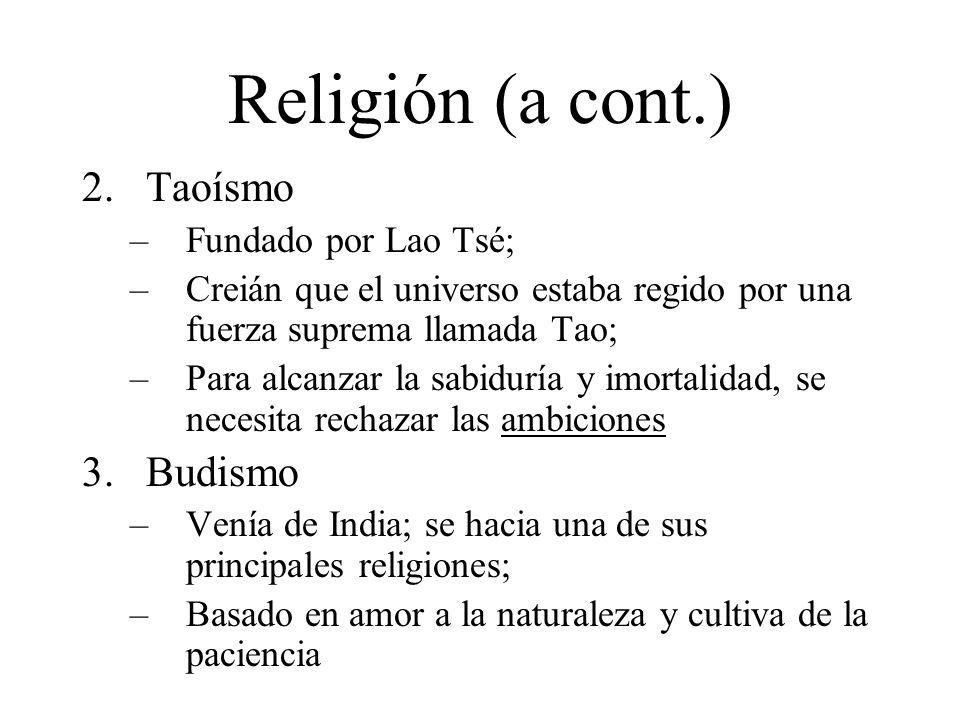 Religión (a cont.) 2.Taoísmo –Fundado por Lao Tsé; –Creián que el universo estaba regido por una fuerza suprema llamada Tao; –Para alcanzar la sabiduría y imortalidad, se necesita rechazar las ambiciones 3.Budismo –Venía de India; se hacia una de sus principales religiones; –Basado en amor a la naturaleza y cultiva de la paciencia