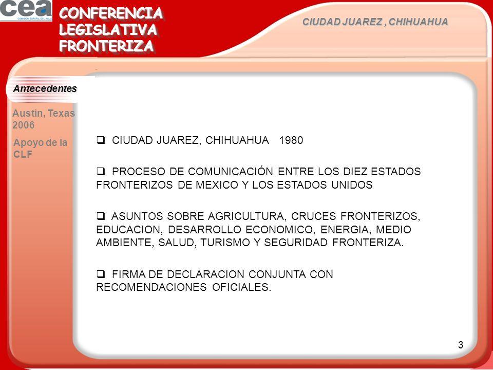 3 CIUDAD JUAREZ, CHIHUAHUA CONFERENCIALEGISLATIVAFRONTERIZACONFERENCIALEGISLATIVAFRONTERIZA Austin, Texas 2006 CIUDAD JUAREZ, CHIHUAHUA 1980 PROCESO DE COMUNICACIÓN ENTRE LOS DIEZ ESTADOS FRONTERIZOS DE MEXICO Y LOS ESTADOS UNIDOS ASUNTOS SOBRE AGRICULTURA, CRUCES FRONTERIZOS, EDUCACION, DESARROLLO ECONOMICO, ENERGIA, MEDIO AMBIENTE, SALUD, TURISMO Y SEGURIDAD FRONTERIZA.