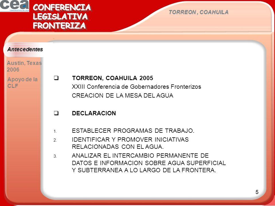 5 TORREON, COAHUILA CONFERENCIALEGISLATIVAFRONTERIZACONFERENCIALEGISLATIVAFRONTERIZA Antecedentes TORREON, COAHUILA 2005 XXIII Conferencia de Gobernad