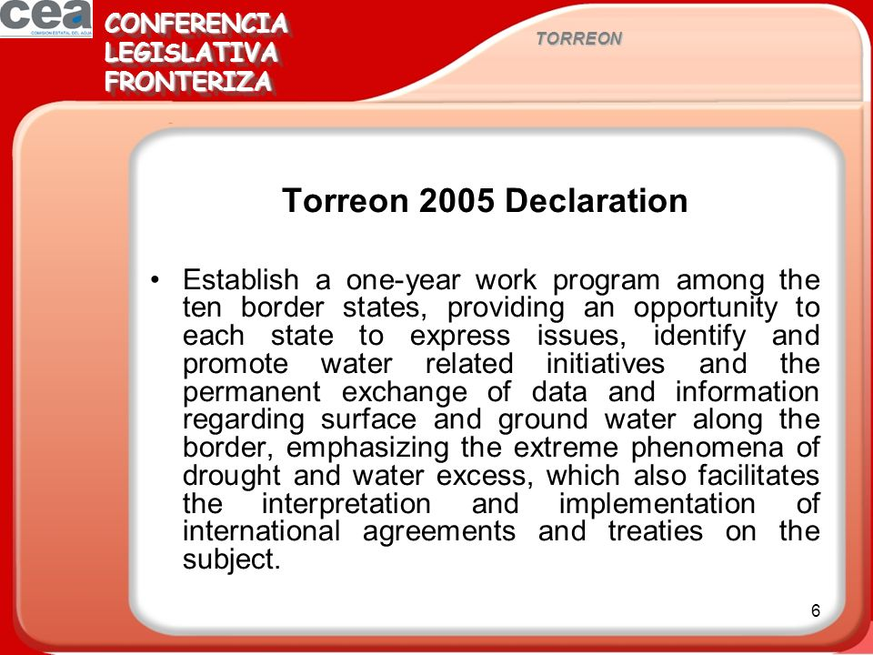 6 Torreon 2005 Declaration Establish a one-year work program among the ten border states, providing an opportunity to each state to express issues, identify and promote water related initiatives and the permanent exchange of data and information regarding surface and ground water along the border, emphasizing the extreme phenomena of drought and water excess, which also facilitates the interpretation and implementation of international agreements and treaties on the subject.