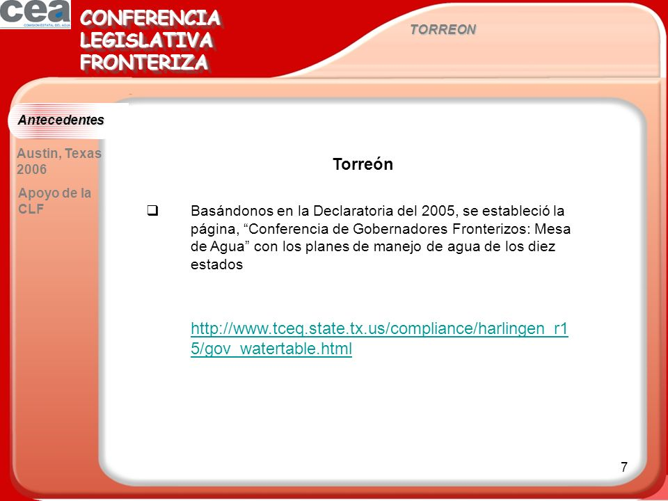 7 TORREON CONFERENCIALEGISLATIVAFRONTERIZACONFERENCIALEGISLATIVAFRONTERIZA Antecedentes Torreón Basándonos en la Declaratoria del 2005, se estableció la página, Conferencia de Gobernadores Fronterizos: Mesa de Agua con los planes de manejo de agua de los diez estados http://www.tceq.state.tx.us/compliance/harlingen_r1 5/gov_watertable.html http://www.tceq.state.tx.us/compliance/harlingen_r1 5/gov_watertable.html Austin, Texas 2006 Apoyo de la CLF