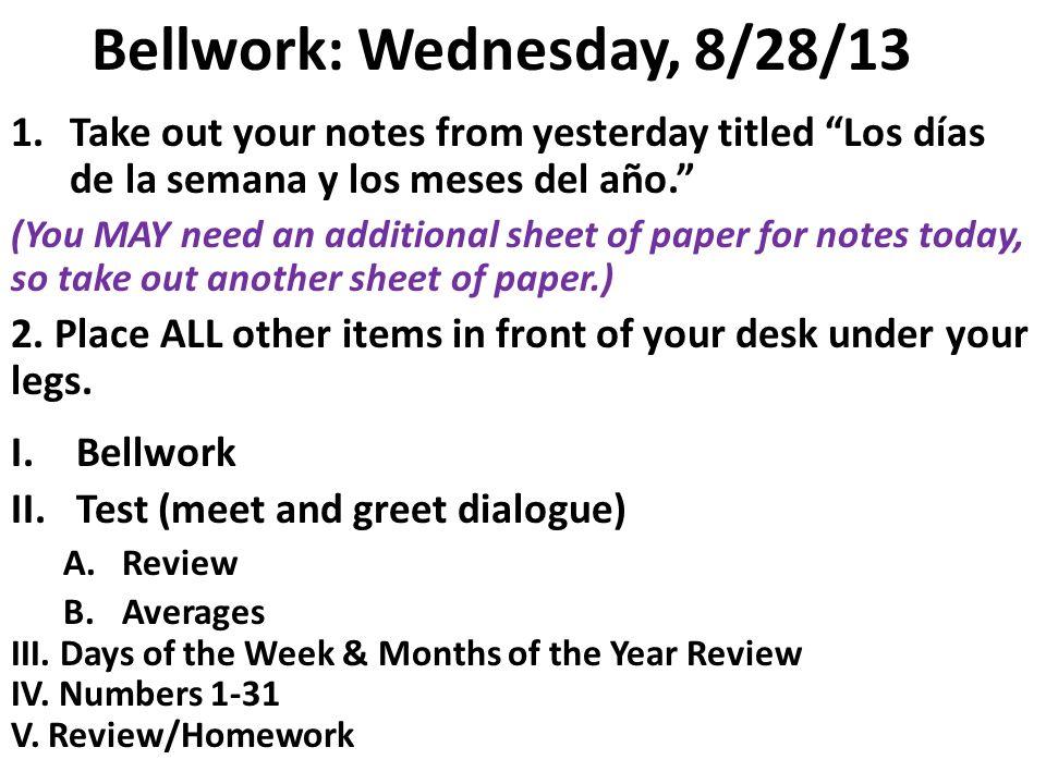 Bellwork: Wednesday, 8/28/13 1.Take out your notes from yesterday titled Los días de la semana y los meses del año.