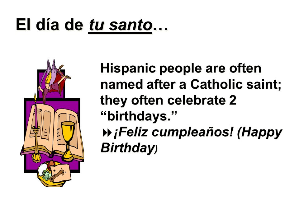El día de tu santo… Hispanic people are often named after a Catholic saint; they often celebrate 2 birthdays.