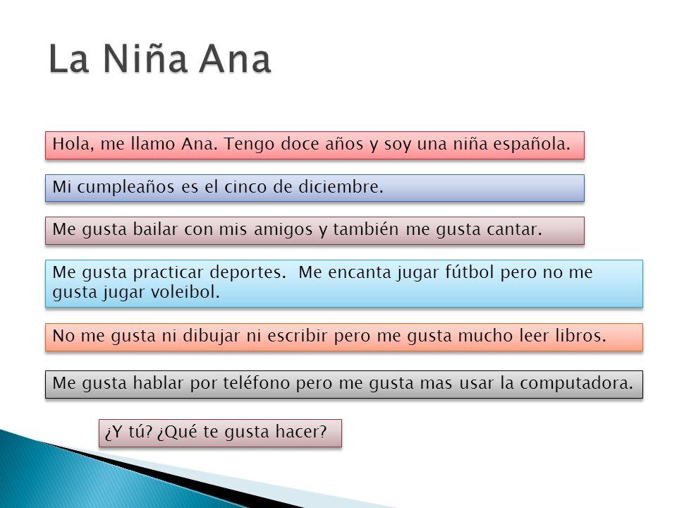 Hola, me llamo Ana. Tengo doce años y soy una niña española. Mi cumpleaños es el cinco de diciembre. Me gusta bailar con mis amigos y también me gusta