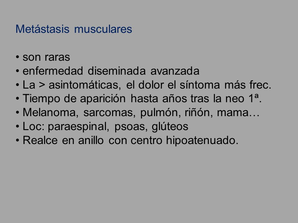 Metástasis musculares son raras enfermedad diseminada avanzada La > asintomáticas, el dolor el síntoma más frec. Tiempo de aparición hasta años tras l
