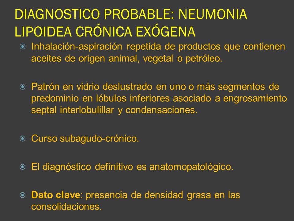 DIAGNOSTICO PROBABLE: NEUMONIA LIPOIDEA CRÓNICA EXÓGENA Inhalación-aspiración repetida de productos que contienen aceites de origen animal, vegetal o