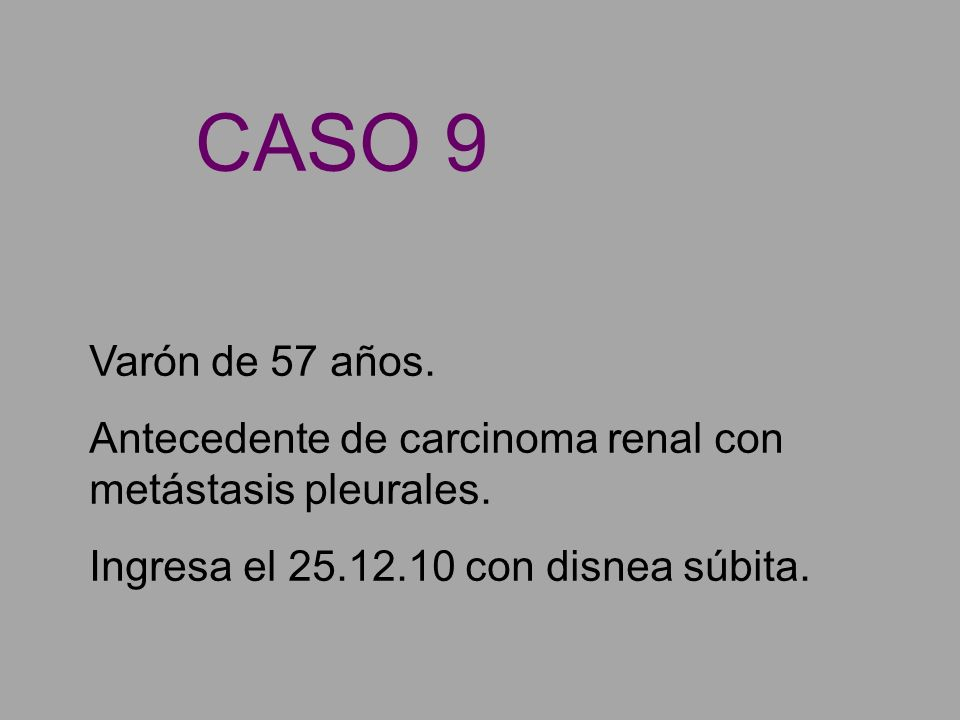 Varón de 57 años. Antecedente de carcinoma renal con metástasis pleurales. Ingresa el 25.12.10 con disnea súbita. CASO 9