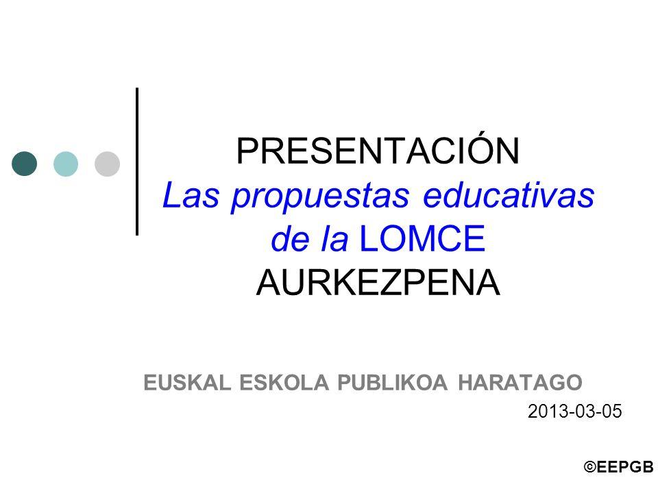 PRESENTACIÓN Las propuestas educativas de la LOMCE AURKEZPENA EUSKAL ESKOLA PUBLIKOA HARATAGO 2013-03-05 ©EEPGB