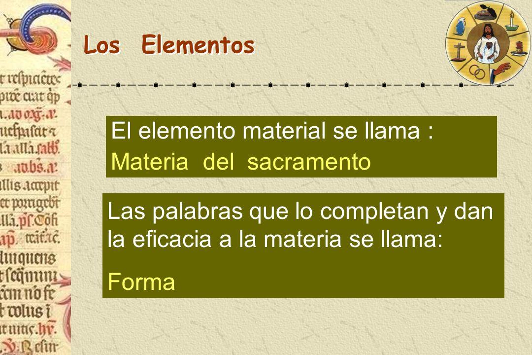 Los Elementos El elemento material se llama : Materia del sacramento Las palabras que lo completan y dan la eficacia a la materia se llama: Forma