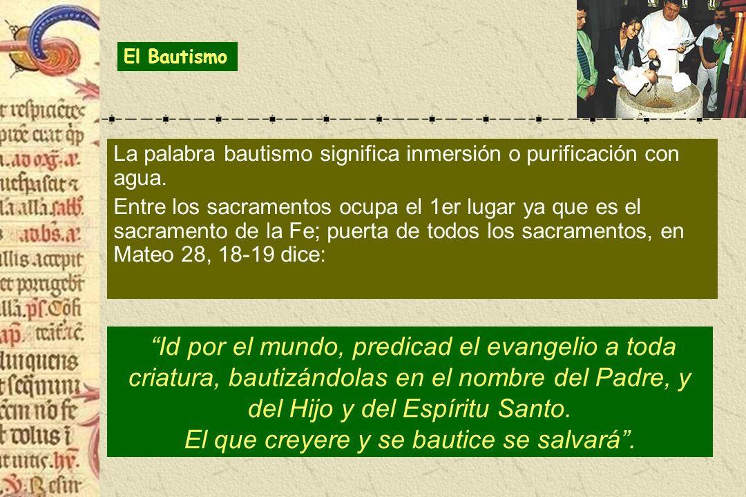 La palabra bautismo significa inmersión o purificación con agua. Entre los sacramentos ocupa el 1er lugar ya que es el sacramento de la Fe; puerta de