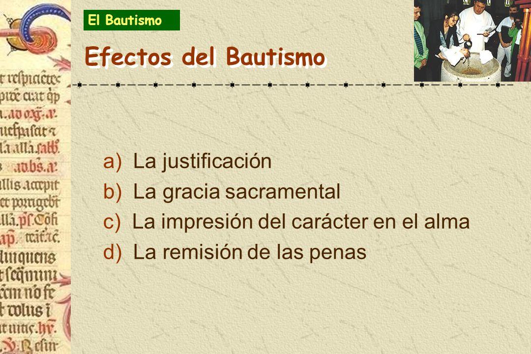 Efectos del Bautismo a) La justificación b) La gracia sacramental c) La impresión del carácter en el alma d) La remisión de las penas El Bautismo