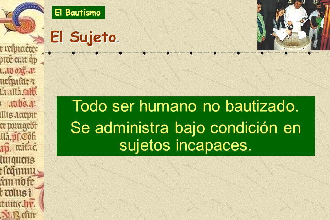 Todo ser humano no bautizado. Se administra bajo condición en sujetos incapaces. El Sujeto. El Bautismo