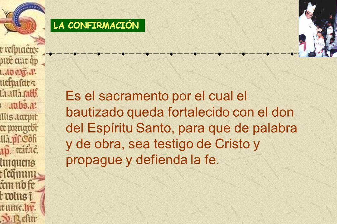 Es el sacramento por el cual el bautizado queda fortalecido con el don del Espíritu Santo, para que de palabra y de obra, sea testigo de Cristo y prop