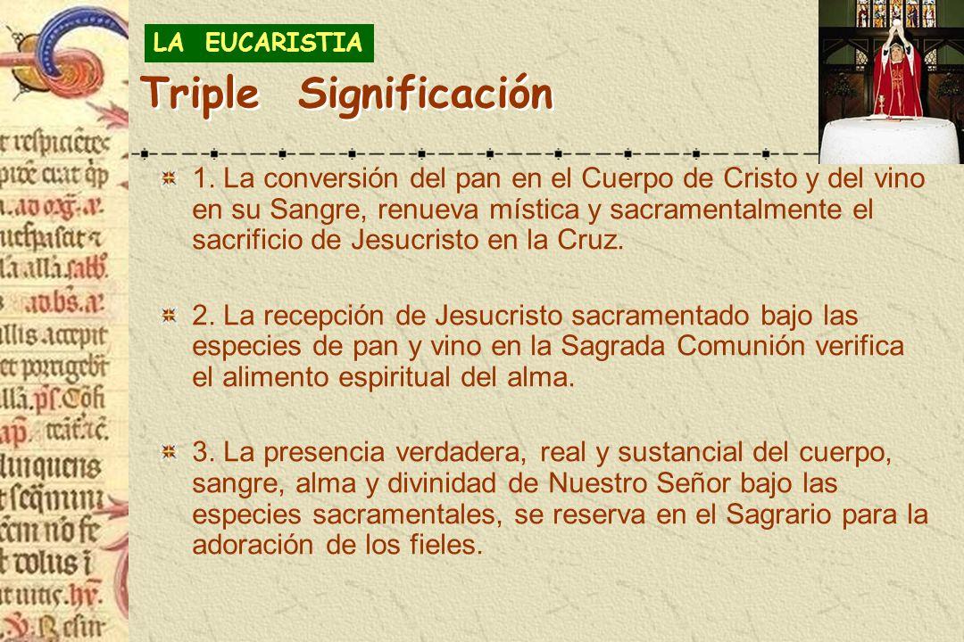 Triple Significación 1. La conversión del pan en el Cuerpo de Cristo y del vino en su Sangre, renueva mística y sacramentalmente el sacrificio de Jesu