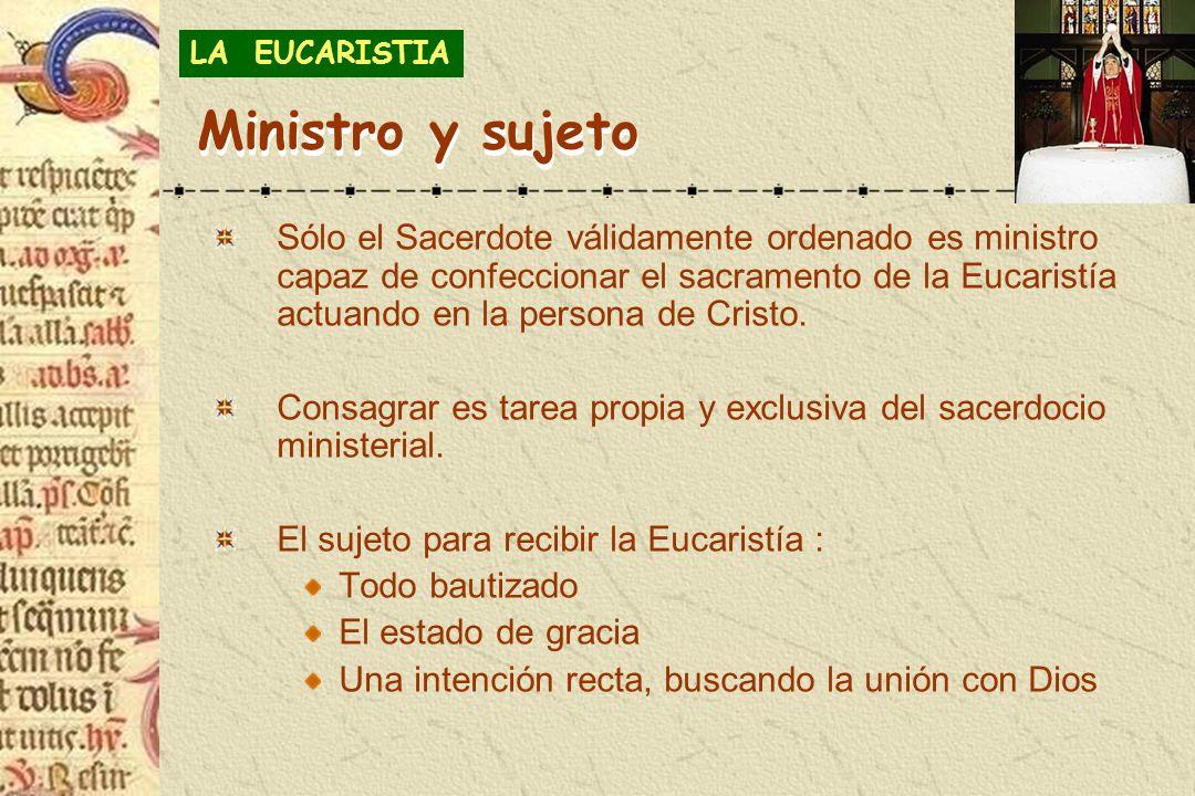 Ministro y sujeto Sólo el Sacerdote válidamente ordenado es ministro capaz de confeccionar el sacramento de la Eucaristía actuando en la persona de Cr