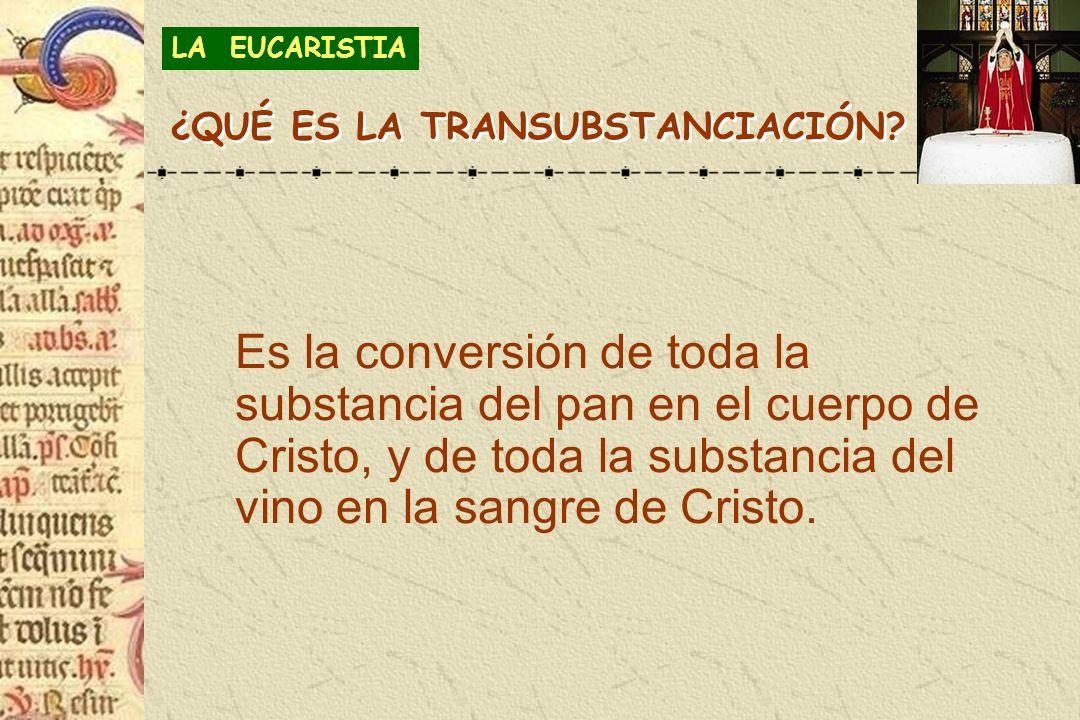Es la conversión de toda la substancia del pan en el cuerpo de Cristo, y de toda la substancia del vino en la sangre de Cristo. LA EUCARISTIA ¿QUÉ ES
