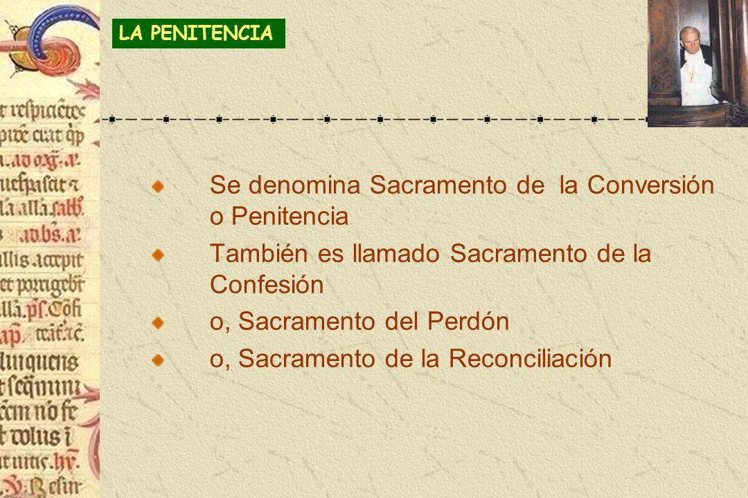 Se denomina Sacramento de la Conversión o Penitencia También es llamado Sacramento de la Confesión o, Sacramento del Perdón o, Sacramento de la Reconc