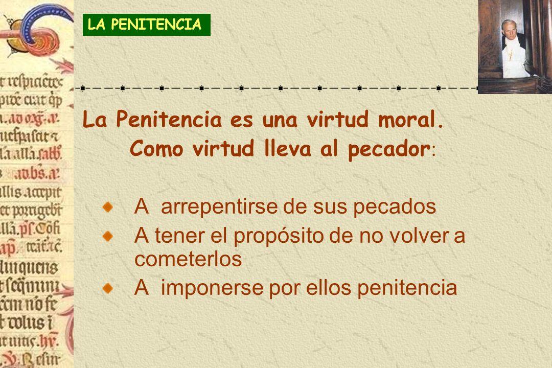 La Penitencia es una virtud moral. Como virtud lleva al pecador : A arrepentirse de sus pecados A tener el propósito de no volver a cometerlos A impon