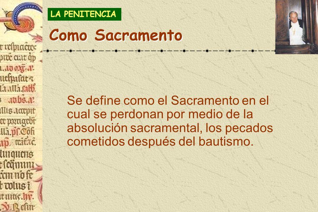 Se define como el Sacramento en el cual se perdonan por medio de la absolución sacramental, los pecados cometidos después del bautismo. LA PENITENCIA