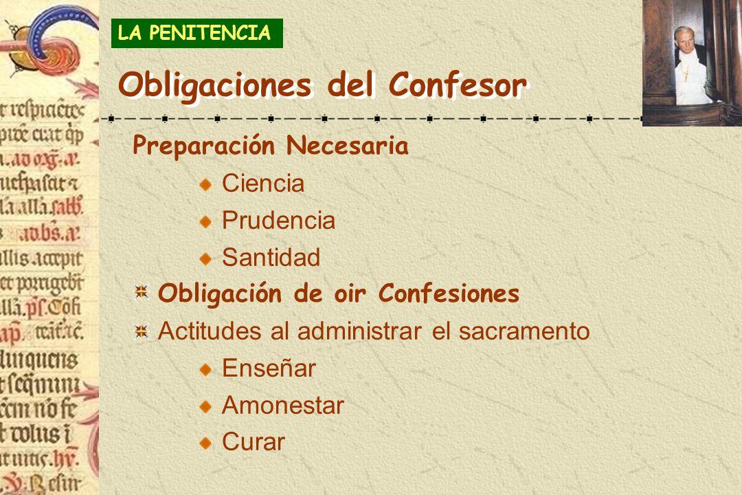 Obligaciones del Confesor Preparación Necesaria Ciencia Prudencia Santidad Obligación de oir Confesiones Actitudes al administrar el sacramento Enseña