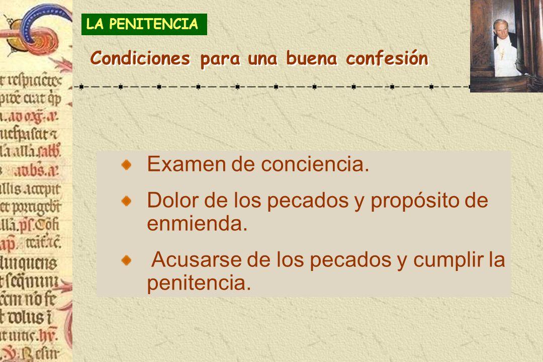 Examen de conciencia. Dolor de los pecados y propósito de enmienda. Acusarse de los pecados y cumplir la penitencia. LA PENITENCIA Condiciones para un