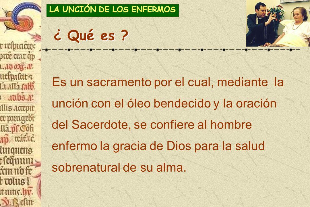 ¿ Qué es ? Es un sacramento por el cual, mediante la unción con el óleo bendecido y la oración del Sacerdote, se confiere al hombre enfermo la gracia