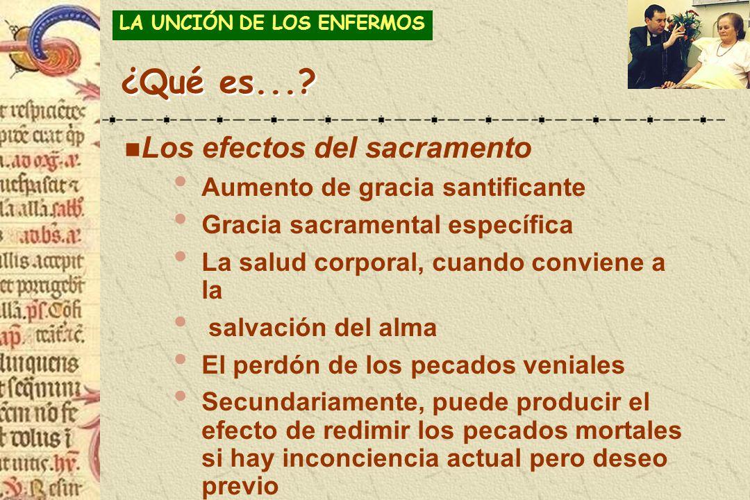 ¿Qué es...? n Los efectos del sacramento Aumento de gracia santificante Gracia sacramental específica La salud corporal, cuando conviene a la salvació