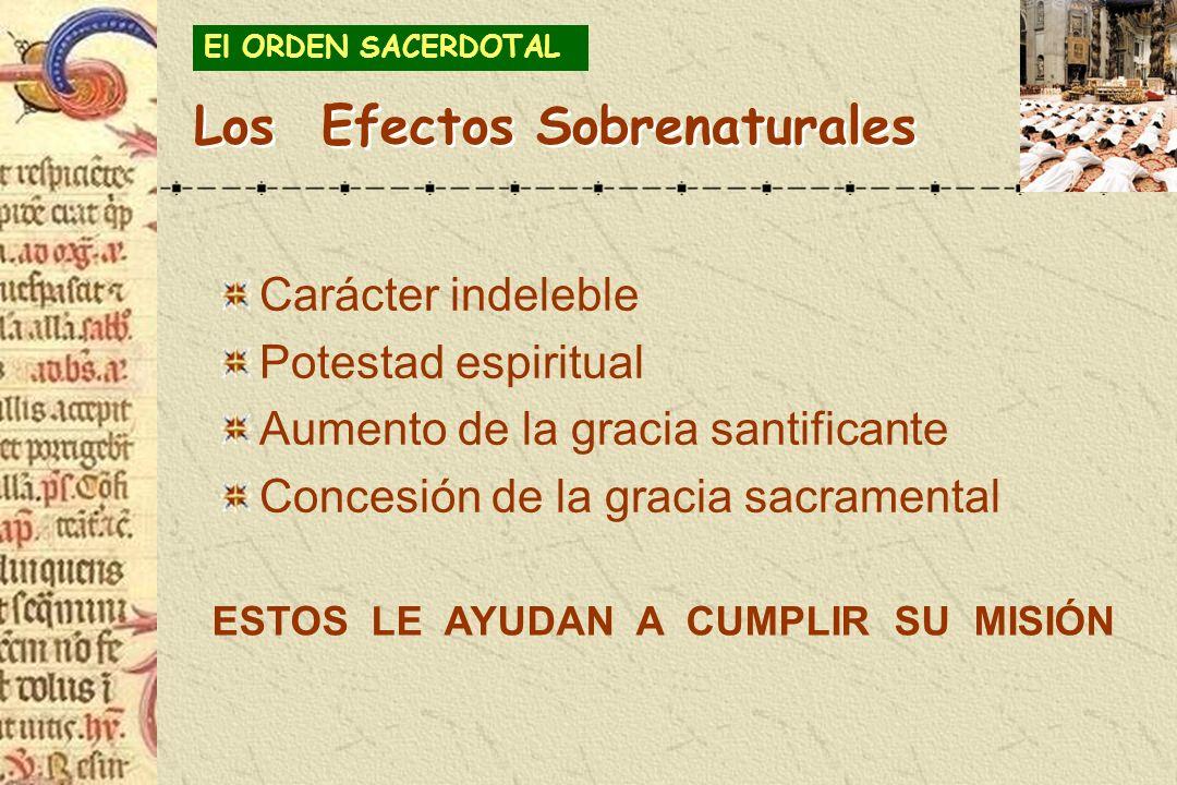 Los Efectos Sobrenaturales Carácter indeleble Potestad espiritual Aumento de la gracia santificante Concesión de la gracia sacramental El ORDEN SACERD
