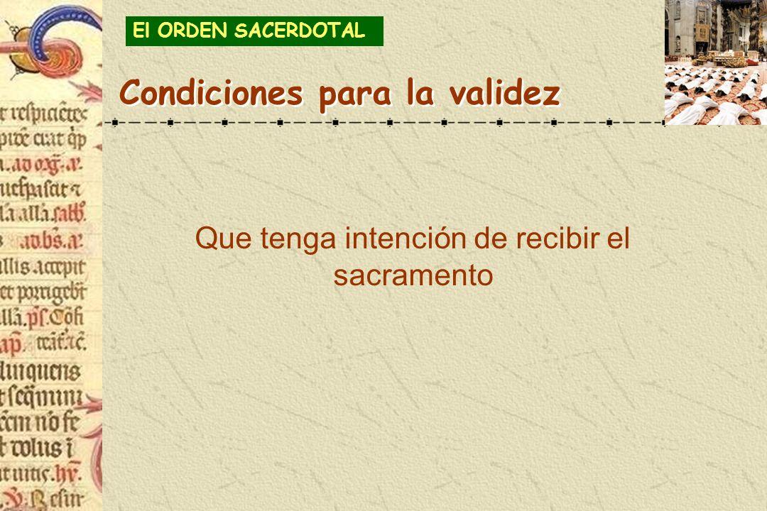 Que tenga intención de recibir el sacramento Condiciones para la validez El ORDEN SACERDOTAL