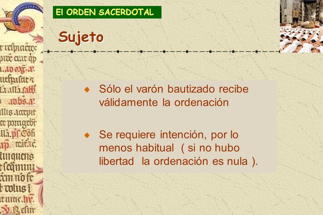 Sólo el varón bautizado recibe válidamente la ordenación Se requiere intención, por lo menos habitual ( si no hubo libertad la ordenación es nula ). E