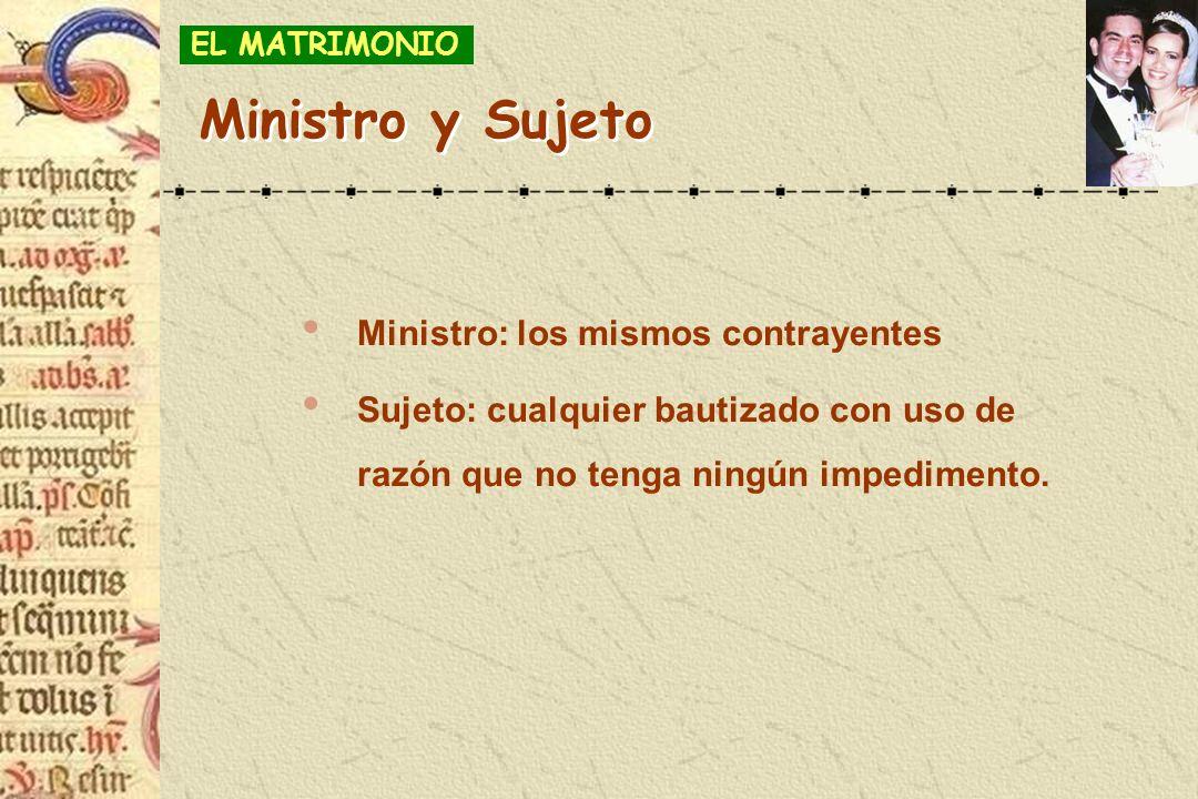 Ministro: los mismos contrayentes Sujeto: cualquier bautizado con uso de razón que no tenga ningún impedimento. EL MATRIMONIO Ministro y Sujeto