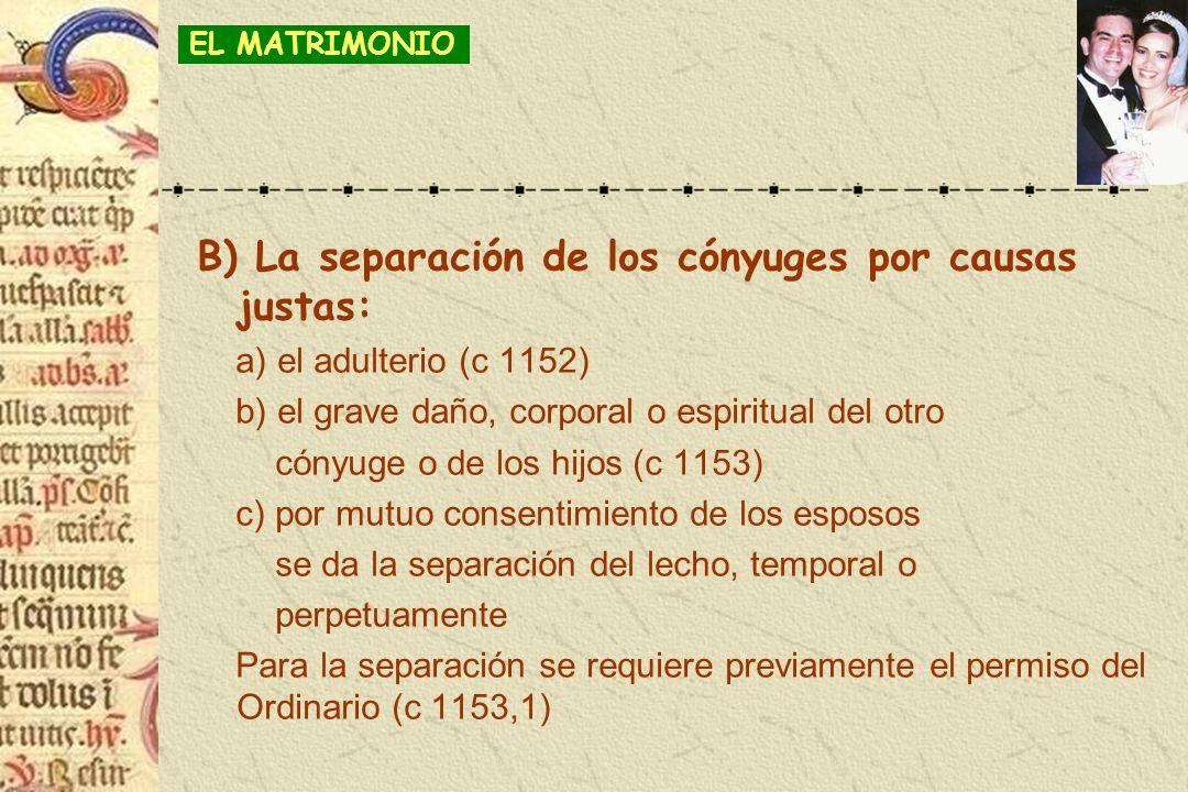 B) La separación de los cónyuges por causas justas: a) el adulterio (c 1152) b) el grave daño, corporal o espiritual del otro cónyuge o de los hijos (