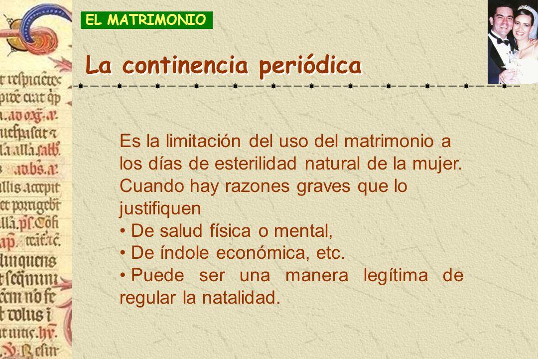 La continencia periódica Es la limitación del uso del matrimonio a los días de esterilidad natural de la mujer. Cuando hay razones graves que lo justi