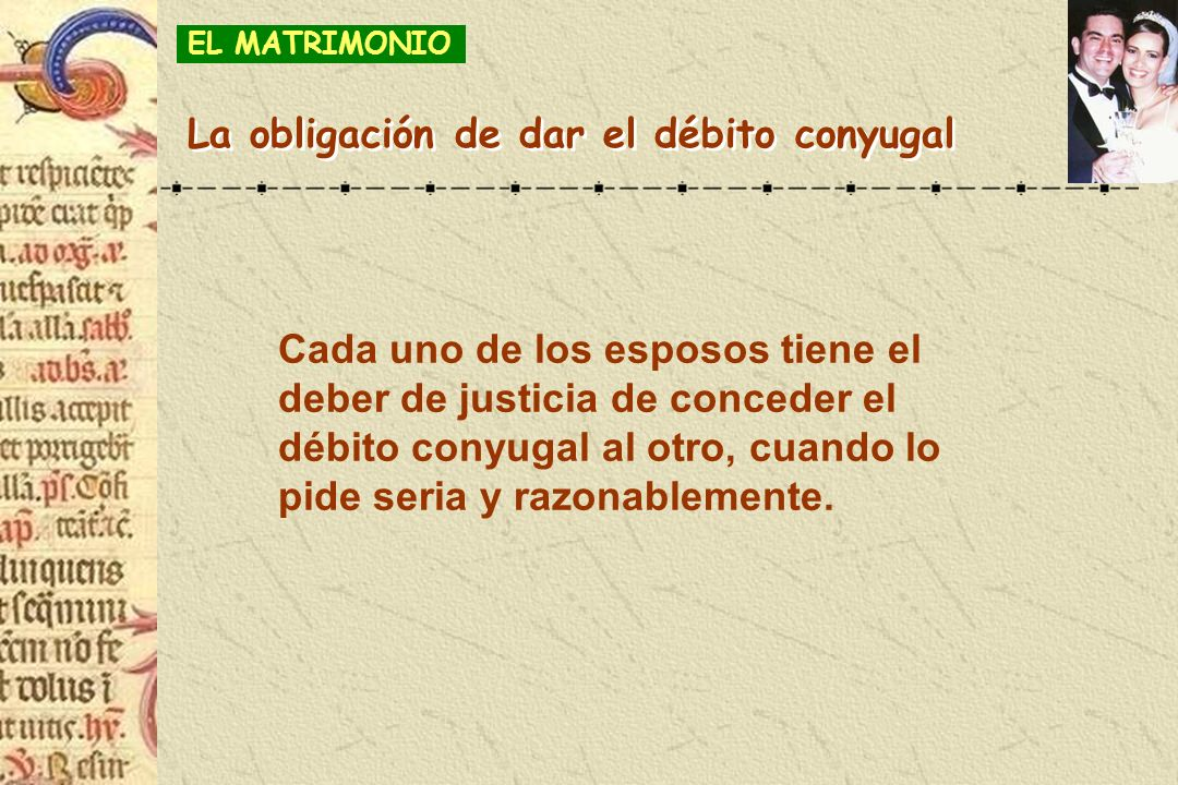 Cada uno de los esposos tiene el deber de justicia de conceder el débito conyugal al otro, cuando lo pide seria y razonablemente. La obligación de dar