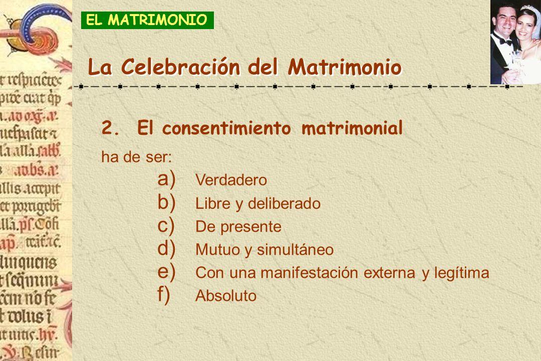 2.El consentimiento matrimonial ha de ser: a) Verdadero b) Libre y deliberado c) De presente d) Mutuo y simultáneo e) Con una manifestación externa y