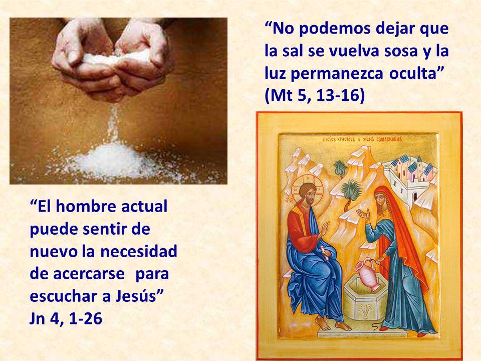 No podemos dejar que la sal se vuelva sosa y la luz permanezca oculta (Mt 5, 13-16) El hombre actual puede sentir de nuevo la necesidad de acercarse para escuchar a Jesús Jn 4, 1-26