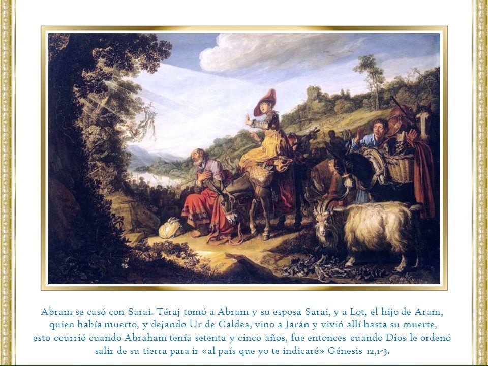 Abram se casó con Sarai. Téraj tomó a Abram y su esposa Sarai, y a Lot, el hijo de Aram, quien había muerto, y dejando Ur de Caldea, vino a Jarán y vi