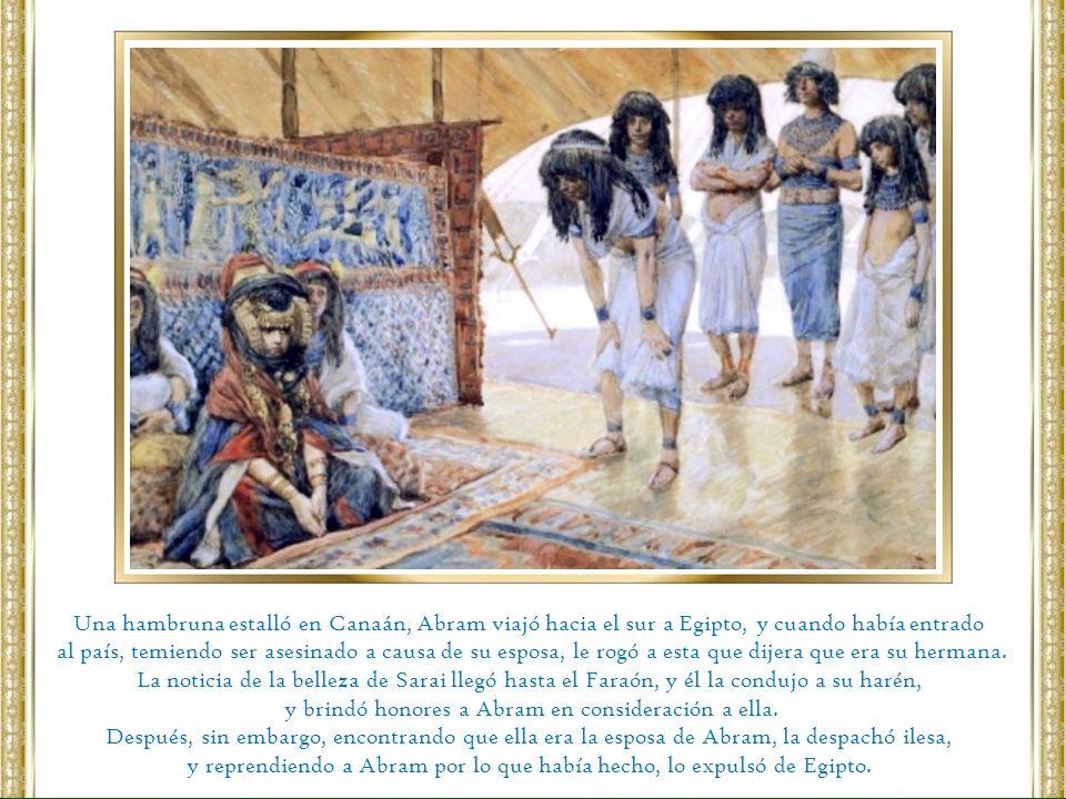 Una hambruna estalló en Canaán, Abram viajó hacia el sur a Egipto, y cuando había entrado al país, temiendo ser asesinado a causa de su esposa, le rog