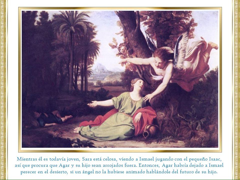Mientras él es todavía joven, Sara está celosa, viendo a Ismael jugando con el pequeño Isaac, así que procura que Agar y su hijo sean arrojados fuera.