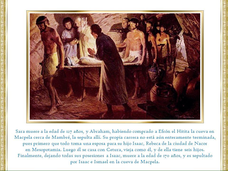 Sara muere a la edad de 127 años, y Abraham, habiendo comprado a Efrón el Hitita la cueva en Macpela cerca de Mambré, la sepulta allí. Su propia carre