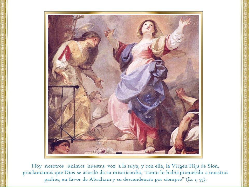 Hoy nosotros unimos nuestra voz a la suya, y con ella, la Virgen Hija de Sion, proclamamos que Dios se acordó de su misericordia,