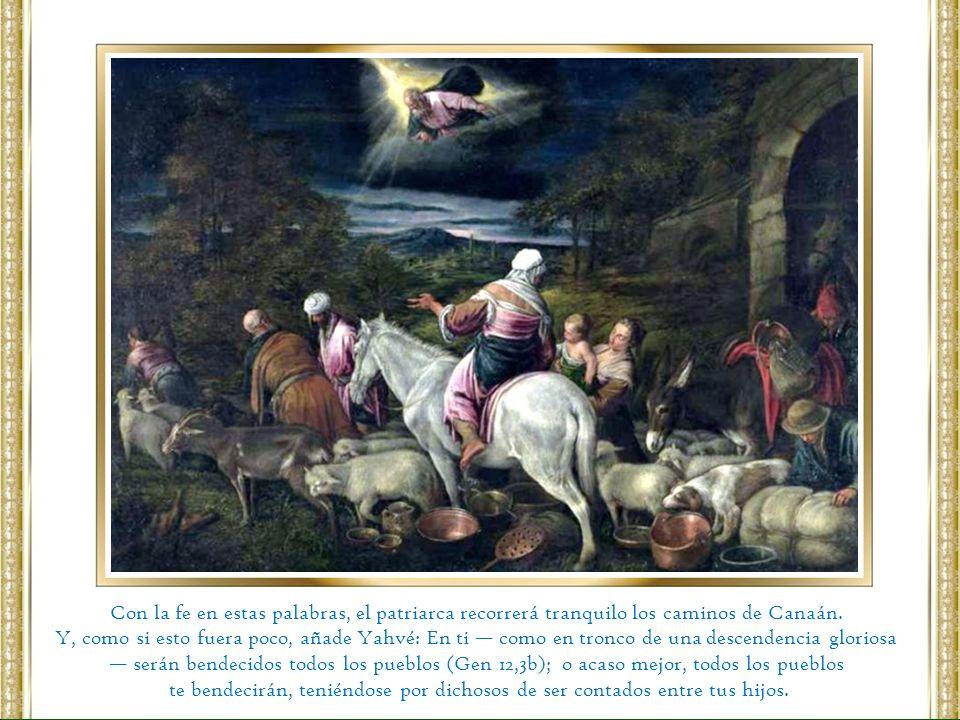 Con la fe en estas palabras, el patriarca recorrerá tranquilo los caminos de Canaán. Y, como si esto fuera poco, añade Yahvé: En ti como en tronco de