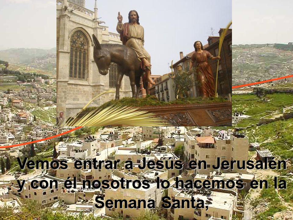 Vemos entrar a Jesús en Jerusalén y con él nosotros lo hacemos en la Semana Santa,