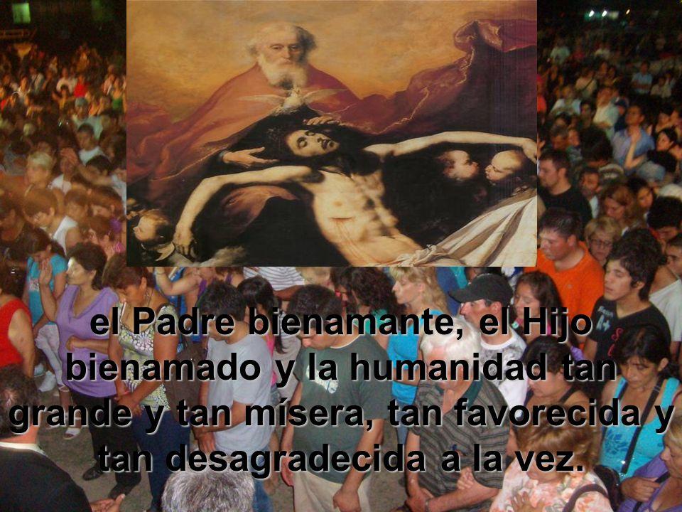 el Padre bienamante, el Hijo bienamado y la humanidad tan grande y tan mísera, tan favorecida y tan desagradecida a la vez.