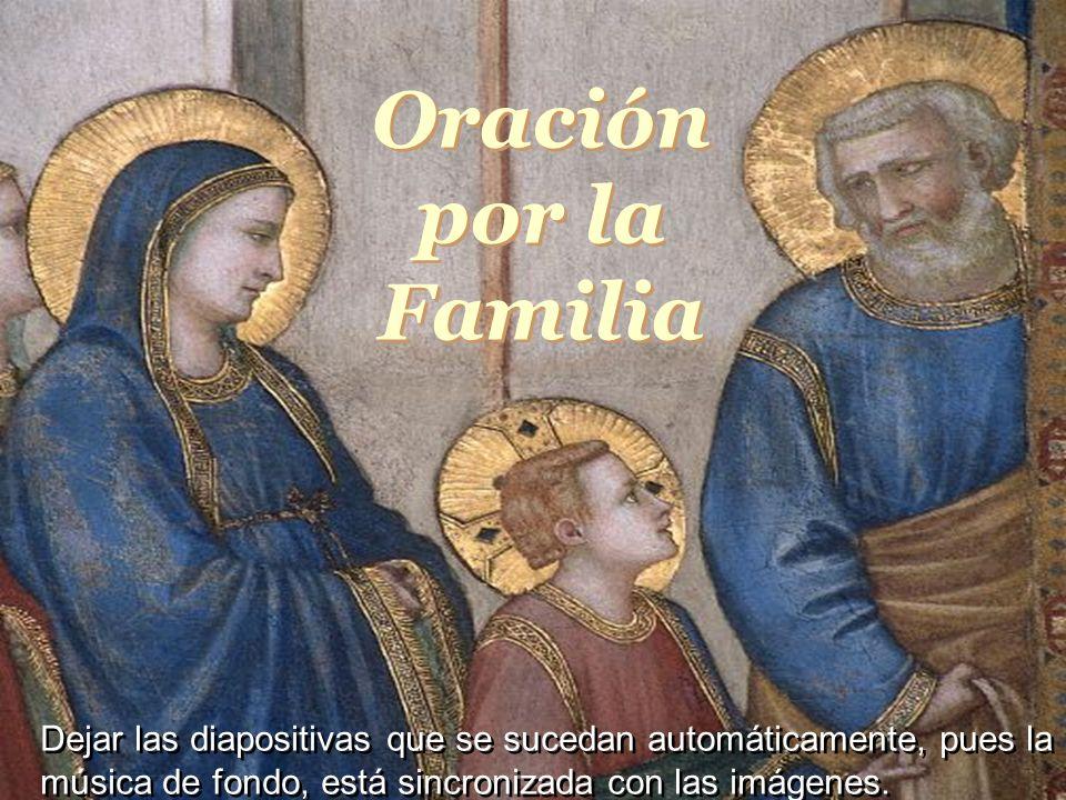 Oração pela Familia Dejar las diapositivas que se sucedan automáticamente, pues la música de fondo, está sincronizada con las imágenes.