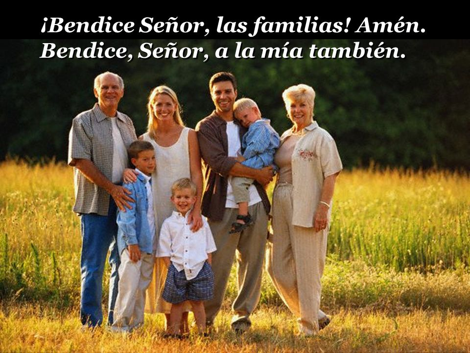¡Bendice Señor, a las familias! Amén. Bendice, Señor, a la mía también ¡Bendice Señor, a las familias! Amén. Bendice, Señor, a la mía también
