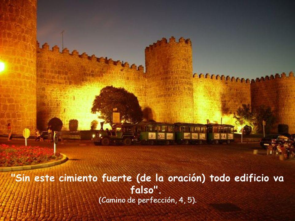 Sin este cimiento fuerte (de la oración) todo edificio va falso . (Camino de perfección, 4, 5).